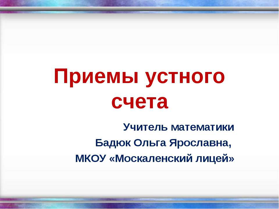 Приемы устного счета Учитель математики Бадюк Ольга Ярославна, МКОУ «Москален...