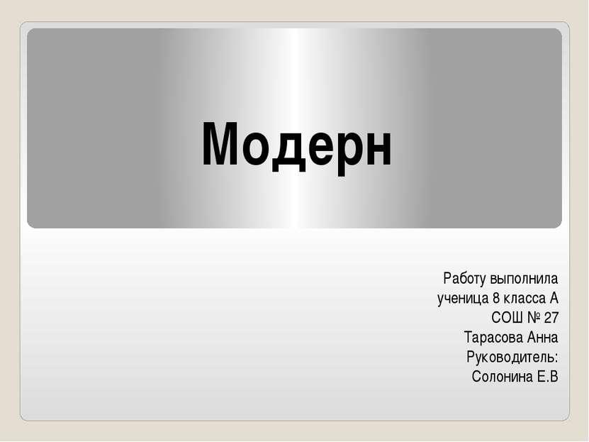 Модерн Работу выполнила ученица 8 класса А СОШ № 27 Тарасова Анна Руководител...
