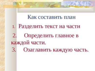 Как составить план Разделить текст на части 2. Определить главное в каждой ча...