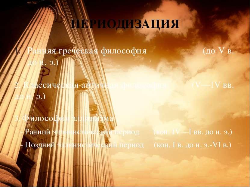 ПЕРИОДИЗАЦИЯ Ранняя греческая философия (до Vв. дон.э.) 2. Классическая ан...