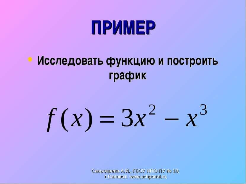 ПРИМЕР Исследовать функцию и построить график Сальтяшева А.И., ГБОУ НПО ПУ № ...