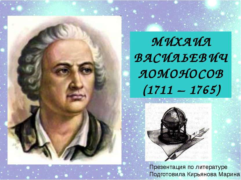 МИХАИЛ ВАСИЛЬЕВИЧ ЛОМОНОСОВ (1711 – 1765) Презентация по литературе Подготови...