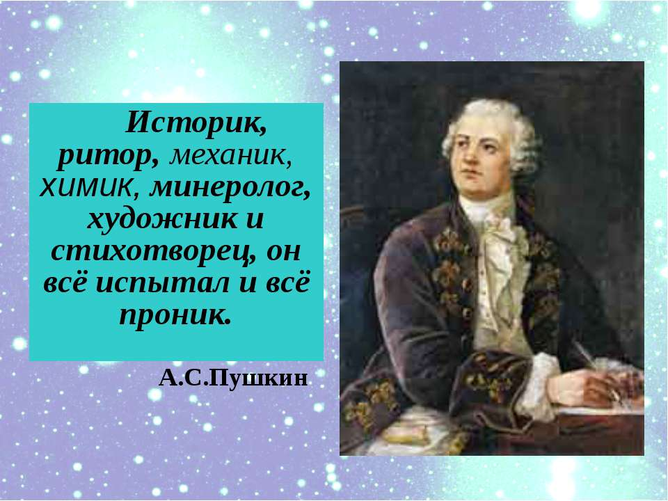 Историк, ритор, механик, химик, минеролог, художник и cтихотворец, он всё исп...