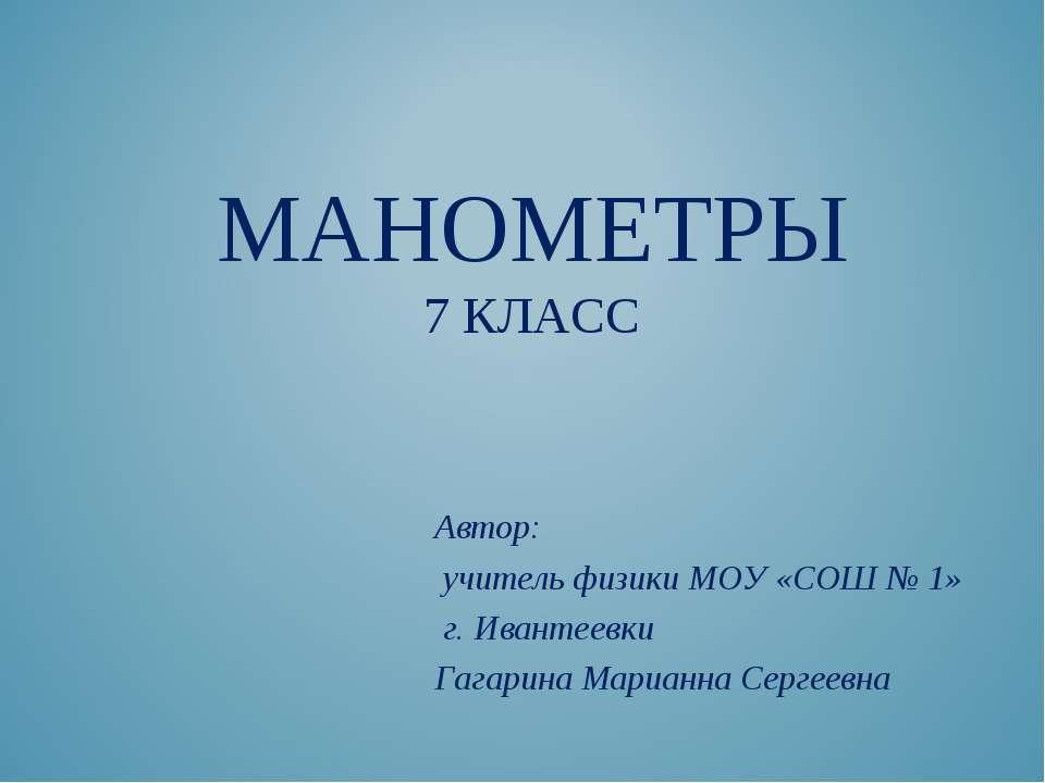 МАНОМЕТРЫ 7 КЛАСС Автор: учитель физики МОУ «СОШ № 1» г. Ивантеевки Гагарина ...