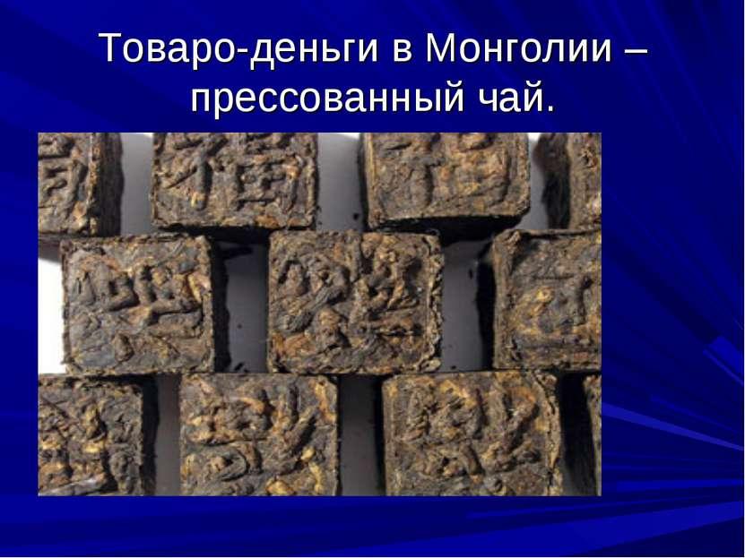 Товаро-деньги в Монголии – прессованный чай.