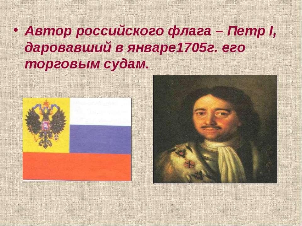 Автор российского флага – Петр I, даровавший в январе1705г. его торговым судам.