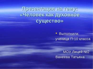 Презентация на тему: «Человек как духовное существо» Выполнила: ученица П-10 ...