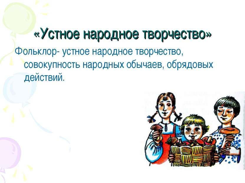 «Устное народное творчество» Фольклор- устное народное творчество, совокупнос...
