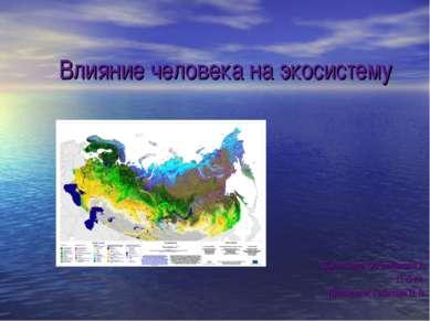 Влияние человека на экосистему Выполнила: Овчинникова А. 11-Б кл. Проверила: ...
