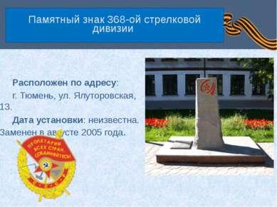 Памятный знак 368-ой стрелковой дивизии Расположен по адресу: г. Тюмень, ул. ...