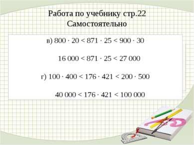 Работа по учебнику стр.22 Самостоятельно в) 800 ∙ 20 < 871 ∙ 25 < 900 ∙ 30 16...