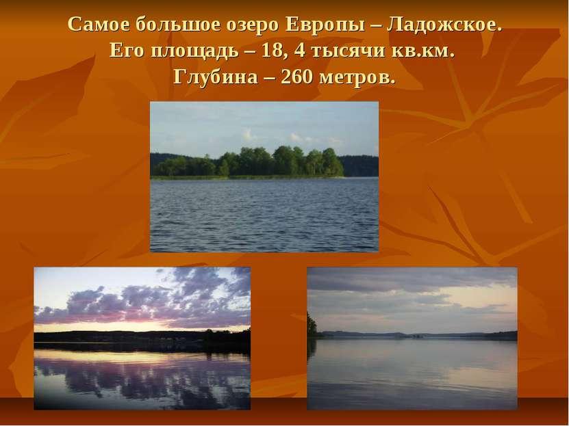 Самое большое озеро Европы – Ладожское. Его площадь – 18, 4 тысячи кв.км. Глу...