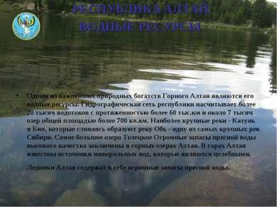 РЕСПУБЛИКА АЛТАЙ. ВОДНЫЕ РЕСУРСЫ Одним из важнейших природных богатств Горног...