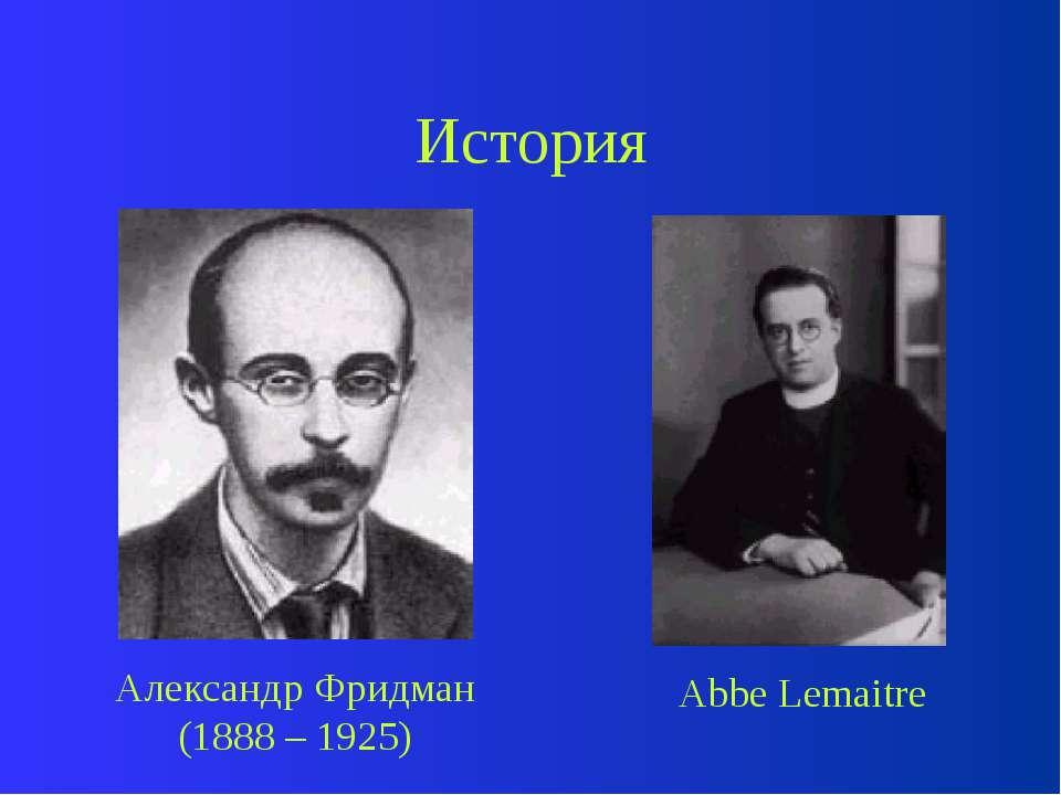 История Александр Фридман (1888 – 1925) Abbe Lemaitre