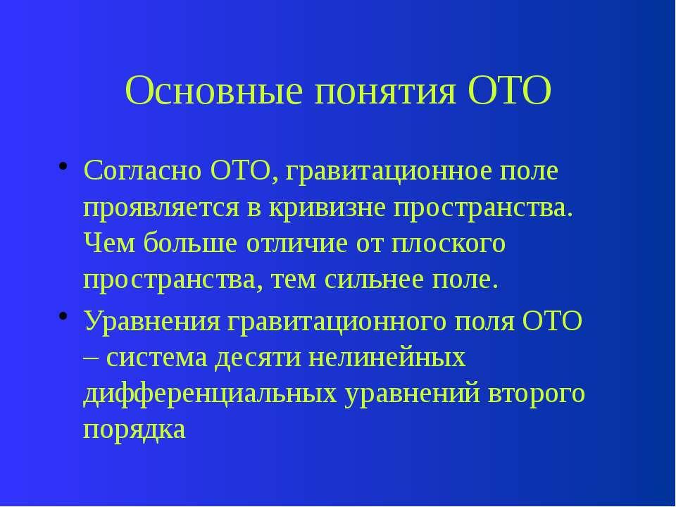 Основные понятия ОТО Согласно ОТО, гравитационное поле проявляется в кривизне...