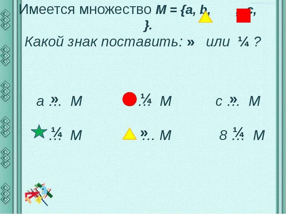 Имеется множество М = {а, b, , c, }. Какой знак поставить: ∈ или ∉ ? a … M … ...