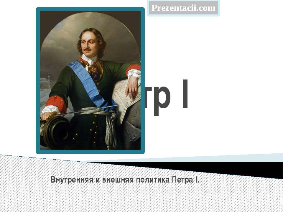 Пётр I Внутренняя и внешняя политика Петра I.