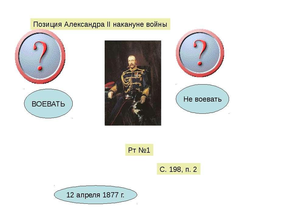 Позиция Александра II накануне войны ВОЕВАТЬ Не воевать Рт №1 С. 198, п. 2 12...