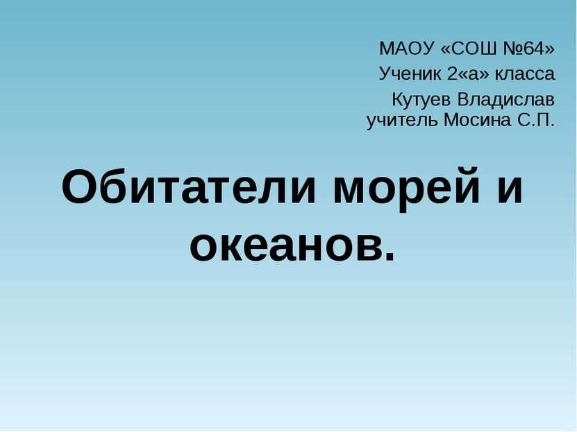 Обитатели морей и океанов. МАОУ «СОШ №64» Ученик 2«а» класса Кутуев Владислав...