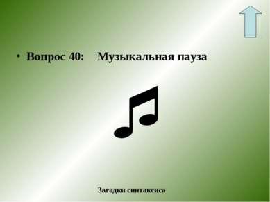Вопрос 40: Музыкальная пауза Загадки синтаксиса
