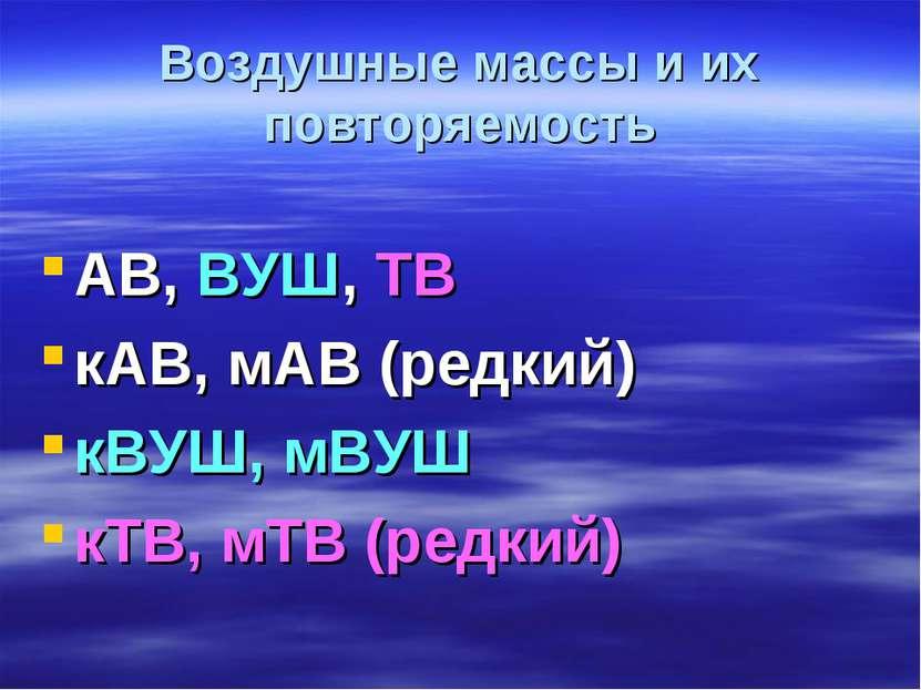Воздушные массы и их повторяемость АВ, ВУШ, ТВ кАВ, мАВ (редкий) кВУШ, мВУШ к...