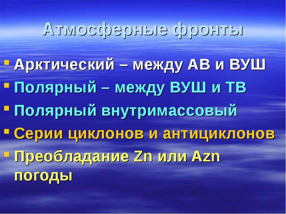 Атмосферные фронты Арктический – между АВ и ВУШ Полярный – между ВУШ и ТВ Пол...