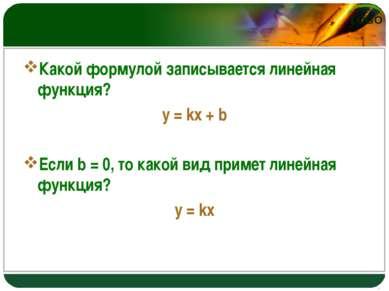 Какой формулой записывается линейная функция? y = kx + b Если b = 0, то какой...