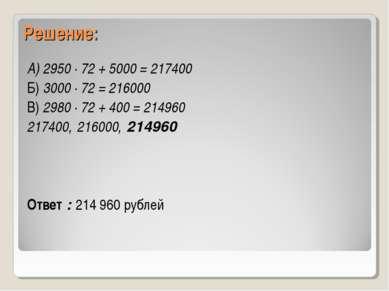 Решение: А) 2950 ∙ 72 + 5000 = 217400 Б) 3000 ∙ 72 = 216000 В) 2980 ∙ 72 + 40...