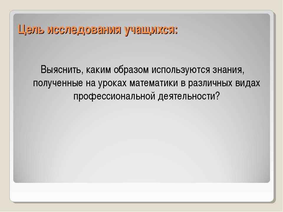 Цель исследования учащихся: Выяснить, каким образом используются знания, полу...