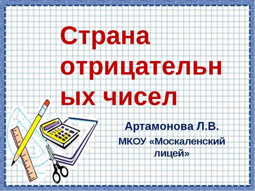 Артамонова Л.В. МКОУ «Москаленский лицей» Страна отрицательных чисел