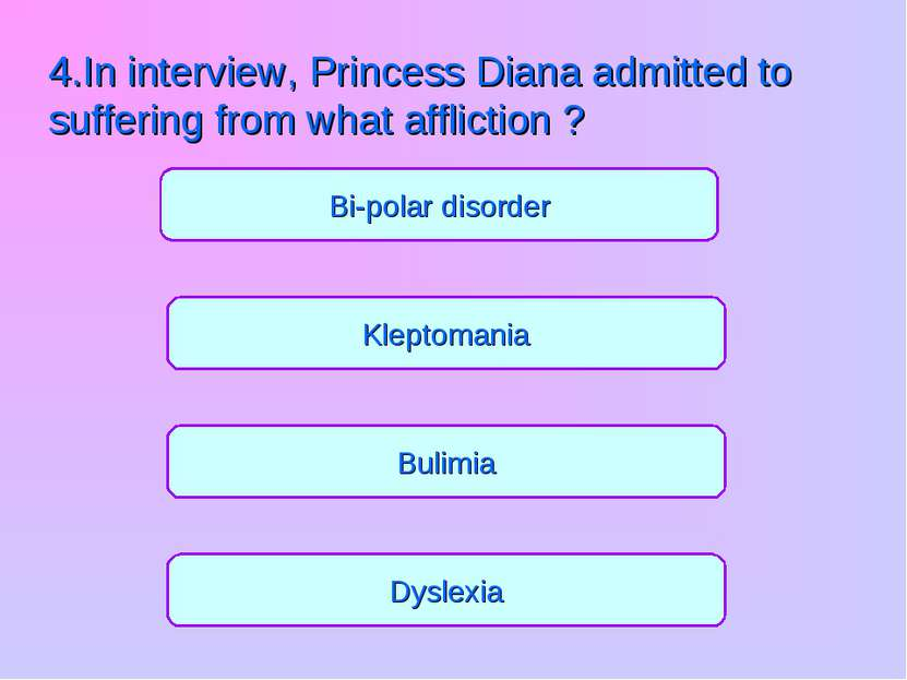 Bulimia Kleptomania Dyslexia Bi-polar disorder 4.In interview, Princess Diana...