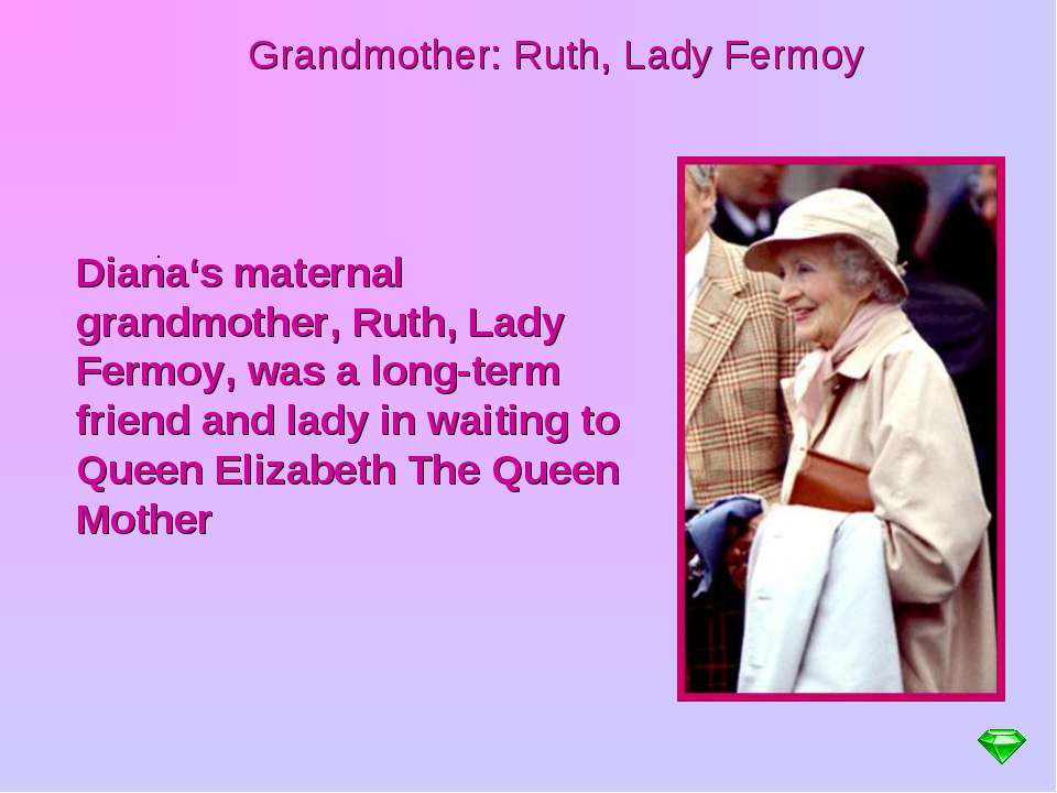 Grandmother: Ruth, Lady Fermoy . Diana's maternal grandmother, Ruth, Lady Fer...
