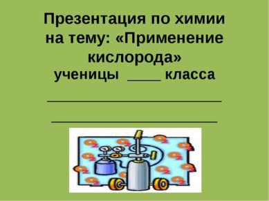 Презентация по химии на тему: «Применение кислорода» ученицы ____ класса ____...