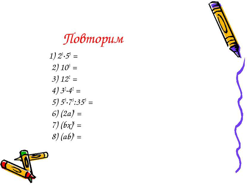 Повторим 1) 23∙53 = 2) 103 = 3) 122 = 4) 32∙42 = 5) 53∙73:353 = 6) (2a)3 = 7)...