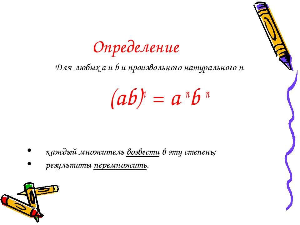 Определение Для любых a и b и произвольного натурального n (ab)n = a nb n каж...
