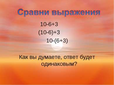 10-6+3 (10-6)+3 10-(6+3) Как вы думаете, ответ будет одинаковым?