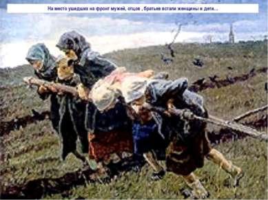 На место ушедших на фронт мужей, отцов , братьев встали женщины и дети…