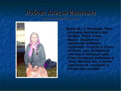 Лобова Анисья Ивановна В начале войны было 13 лет «Жили мы в Ольховке. Рано о...