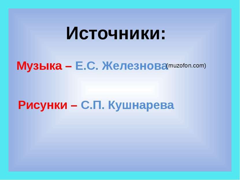 Источники: Рисунки – С.П. Кушнарева Музыка – Е.С. Железнова (muzofon.com)