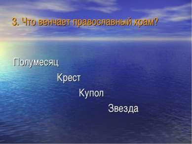 3. Что венчает православный храм? Полумесяц Крест Купол Звезда