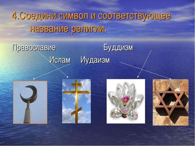 4.Соедини символ и соответствующее название религии. Православие Буддизм Исла...