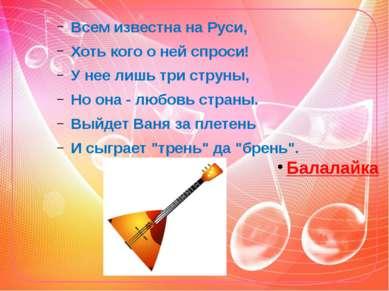Всем известна на Руси, Хоть кого о ней спроси! У нее лишь три струны, Но она ...