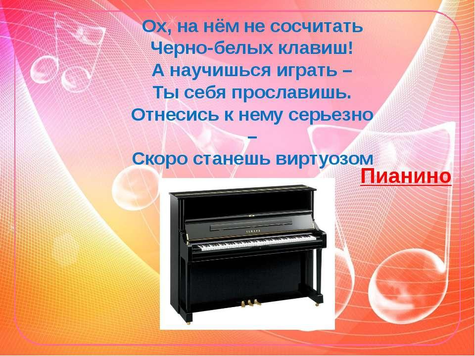 Ох, на нём не сосчитать Черно-белых клавиш! А научишься играть – Ты себя прос...