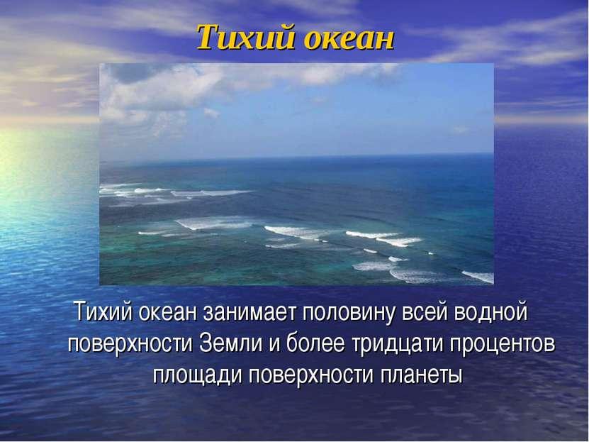Тихий океан Тихий океан занимает половину всей водной поверхности Земли и бол...