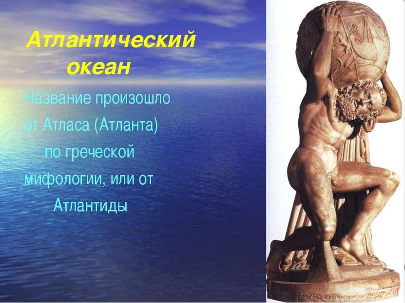 Атлантический океан Название произошло от Атласа (Атланта) по греческой мифол...