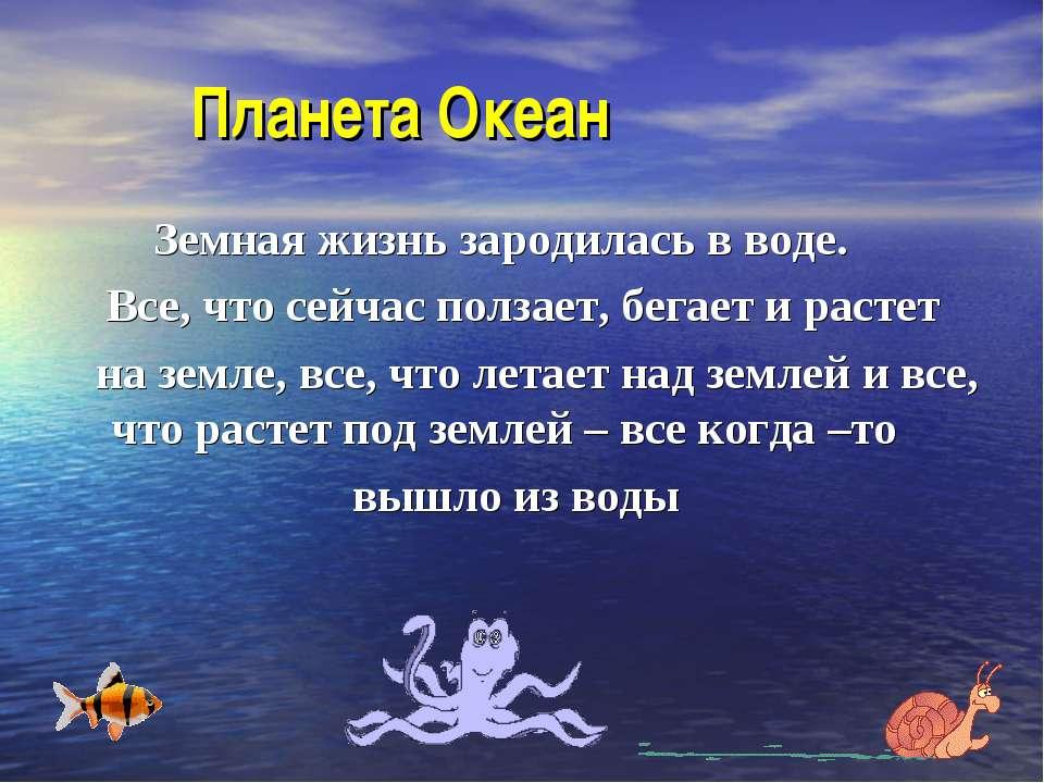 Планета Океан Земная жизнь зародилась в воде. Все, что сейчас ползает, бегает...