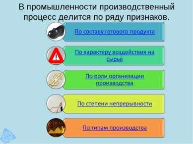 В промышленности производственный процесс делится по ряду признаков.