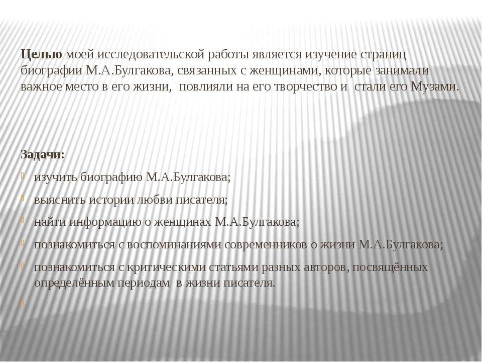Целью моей исследовательской работы является изучение страниц биографии М.А.Б...