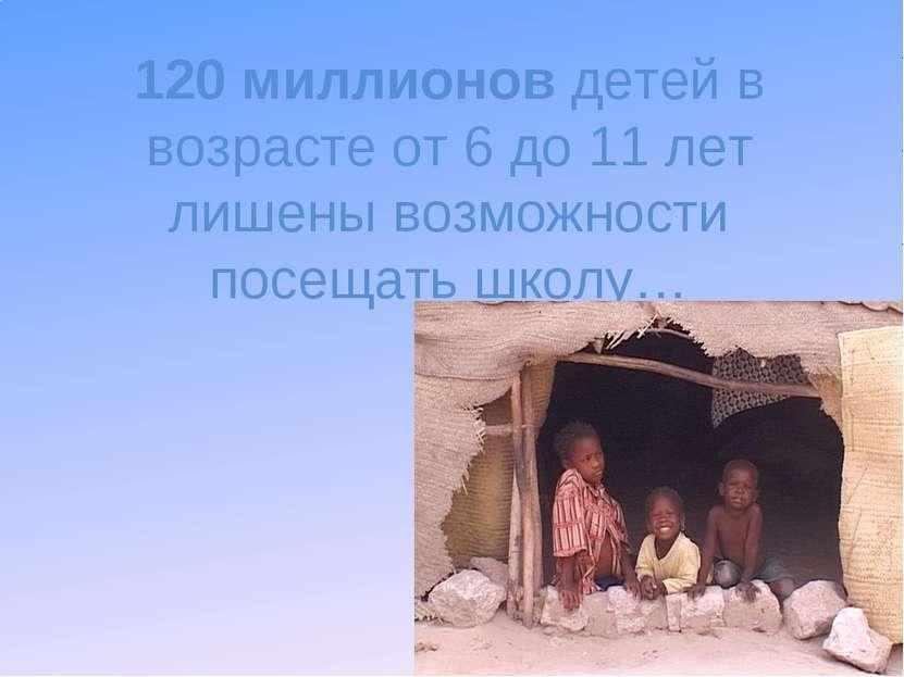 120 миллионов детей в возрасте от 6 до 11 лет лишены возможности посещать школу…