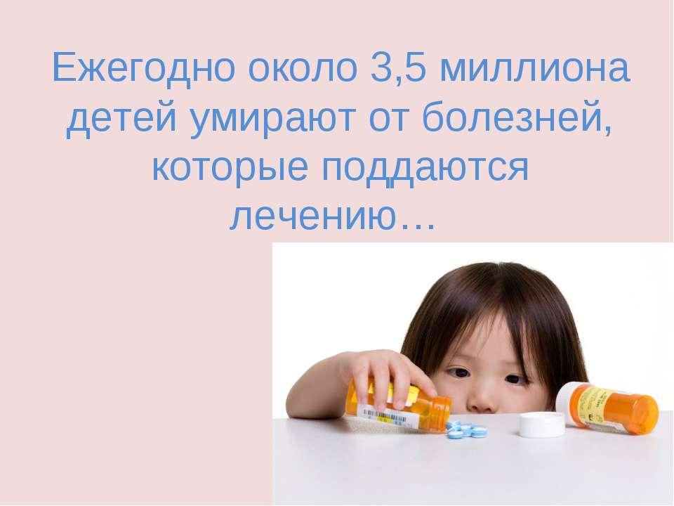 Ежегодно около 3,5 миллиона детей умирают от болезней, которые поддаются лече...